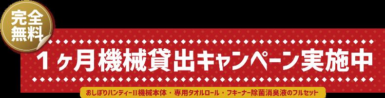 1ヶ月無料貸し出しキャンペーン:おしぼり自動製造機械おしぼりハンディーⅡ・タオルロール・除菌消臭液・取扱説明書のセットを無料でお貸しします